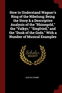 How to Understand Wagner's Ring of the Nibelung; Being the Story & a Descriptive Analysis of the Rhinegold, the Valkyr, Si...