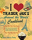The I Love Trader Joe's Around the World Cookbook: More than 150 International Recipes Using Foods from the World's Greatest Grocery Store (Unofficial Trader Joe's Cookbooks)