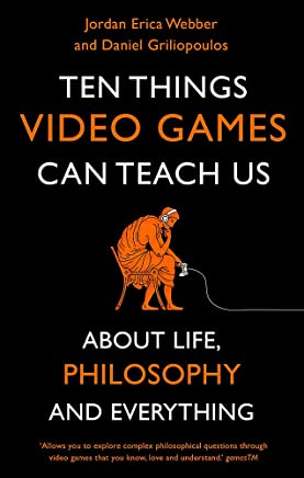 Ten Things Video Games Can Teach Us: (about life, philosophy and everything)