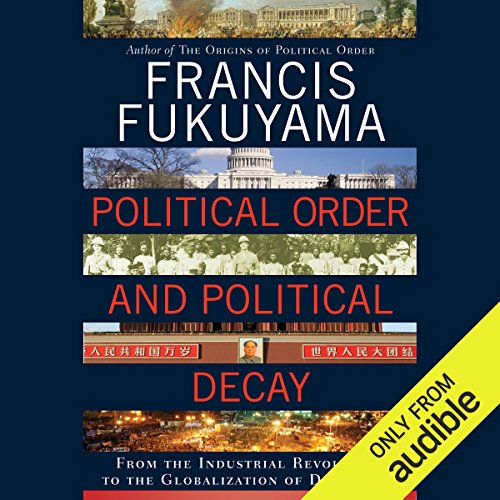 Political Order and Political Decay      From the Industrial Revolution to the Globalization of Democracy              Written by:                                                                                                                                 Francis Fukuyama                               Narrated by:                                                                                                                                 Jonathan Davis                      Length: 24 hrs and 1 min     13 ratings     Overall 4.8