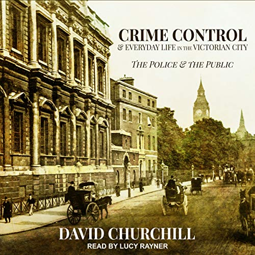 Crime Control and Everyday Life in the Victorian City cover art