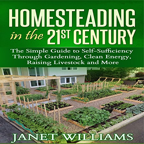 Homesteading in the 21st Century: The Simple Guide to Self-Sufficiency Through Gardening, Clean Energy, Raising Livestock and More audiobook cover art