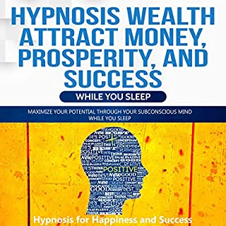 Hypnosis Wealth Attract Money, Prosperity, and Success While You Sleep     Maximize Your Potential Through Your Subconscious Mind While You Sleep              By:                                                                                                                                 Hypnosis for Happiness and Success                               Narrated by:                                                                                                                                 Daniel James Lewis                      Length: 1 hr and 49 mins     Not rated yet     Overall 0.0