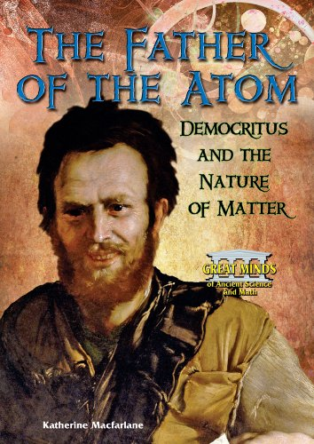 The Father of the Atom: Democritus and the Nature of Matter (Great Minds of Ancient Science and Math)