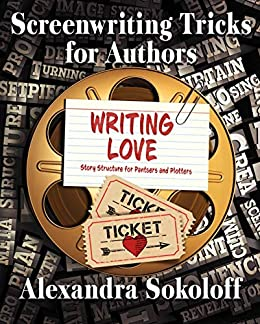 Writing Love: Screenwriting Tricks for Authors II: Story Structure for Pantsers and Plotters by [Alexandra Sokoloff]