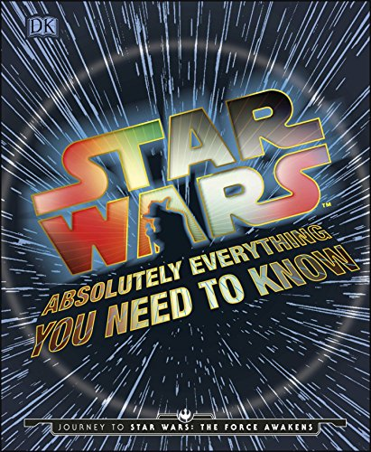 Star Wars Absolutely Everything You Need To Know: Journey to Star Wars: The Force Awakens