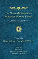 The Sufi Message of Hazrat Inayat Khan: Healing and the Mind World: Health, Healing, Mental Purification, The Mind World: Centennial Edition
