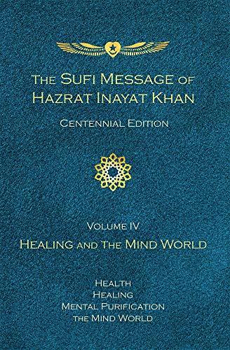 Sufi Message of Hazrat Inayat Khan Centennial Edition, Volume IV: Healing and the Mind World