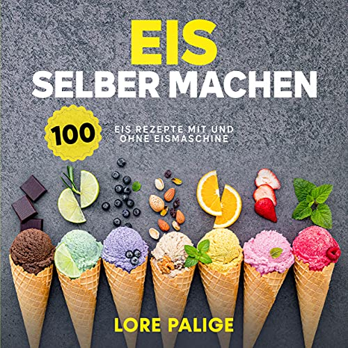 Eis selber machen: 100 Eis Rezepte mit und ohne Eismaschine