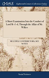 A Short Examination Into the Conduct of Lord M--F--D, Through the Affair of Mr. Wilkes