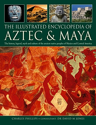 The Illustrated Encyclopedia of Aztec & Maya: The History, Legend, Myth And Culture Of The Ancient Native Peoples Of Mexico And Central America