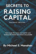 Secrets to Raising Capital: How to get the money you need for your business the fastest and easiest way possible