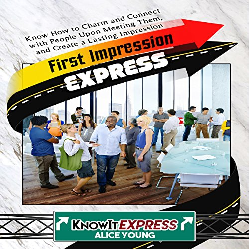 First Impression Express: Know How to Charm and Connect with People upon Meeting Them, and Create a Lasting Impression audiobook cover art