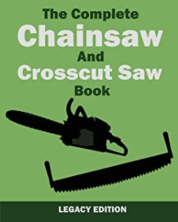 The Complete Chainsaw and Crosscut Saw Book (Legacy Edition): Saw Equipment, Technique, Use, Maintenance, And Timber Work