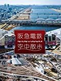 阪急電鉄 空中散歩~空撮と走行映像でめぐる阪急全線 駅と街~