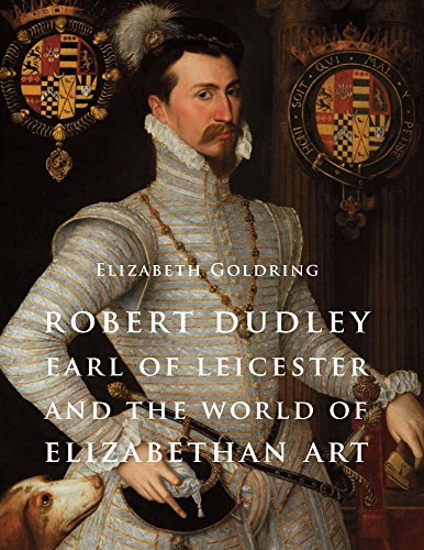 Goldring, E: Robert Dudley, Earl of Leicester, and the World: Painting and Patronage at the Court of Elizabeth I (Studies in British Art)