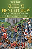 WITH A BENDED BOW: Archery in Medieval and Renaissance Europe - Erik Roth