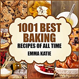 1001 Best Baking Recipes of All Time: A Baking Cookbook with Over 1001 Recipes Book For Baking Basics such as Bread, Cakes, Chocolate, Cookies, Desserts, Muffin, Pastry and More by [Emma Katie]
