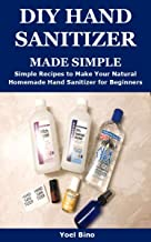 DIY HAND SANITIZER MADE SIMPLE: Simple Recipes to Make Your Natural Homemade Hand Sanitizer for Beginners