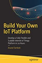Build Your Own IoT Platform: Develop a Fully Flexible and Scalable Internet of Things Platform in 24 Hours