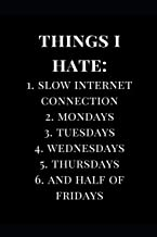 Things I Hate: 1. Slow Internet Connections 2. Mondays 3. Tuesdays 4. Wednesdays 5. Thursdays 6. And Half of Fridays: Lined Notebook Journal (Funny Notebooks)