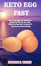 KETO EGG FAST: How Eating Eggs Can Benefit Your Health And Help You Lose 20kg Within Ten Days And A Cookbook To Help You Get Started Quickly