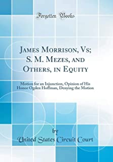 James Morrison, Vs; S. M. Mezes, and Others, in Equity: Motion for an Injunction, Opinion of His Honor Ogden Hoffman, Denying the Motion (Classic Reprint)