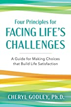 Four Principles for Facing Life's Challenges: A Guide for Making Choices that Build Life Satisfaction