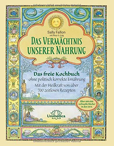 Das Vermächtnis unserer Nahrung: Das freie Kochbuch ohne politisch korrekte Ernährung Mit der Heilkraft von über 700 zeitlosen Rezepten: Das freie ... korrekte Ernährung und Diät-Diktokraten