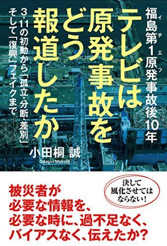 福島第1原発事故後10年 テレビは原発事故をどう報道したか 3・11の初動から「孤立・分断・差別」そして「復興」フェイクまで