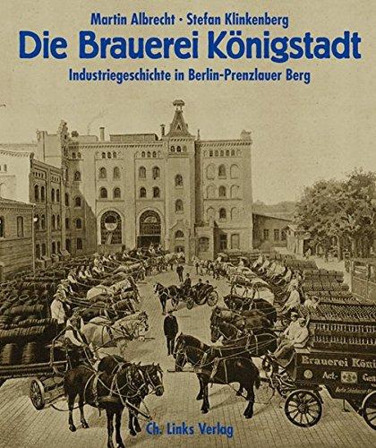 Die Brauerei Königstadt: Industriegeschichte in Berlin-Prenzlauer Berg