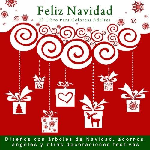 Feliz Navidad: El Libro Para Colorear Adultos: Disenos con arboles de Navidad, adornos, angeles y otras decoraciones festivas (Libros para colorear adultos navidad)