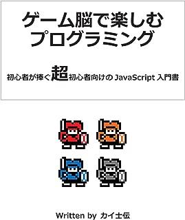 ゲーム脳で楽しむプログラミング: 初心者が捧ぐ超初心者向けのJavaScript入門書