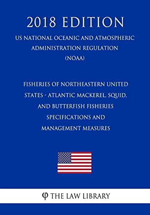 Fisheries of Northeastern United States - Atlantic Mackerel, Squid, and Butterfish Fisheries - Specifications and Management Measures (US National ... Regulation) (NOAA) (2018 Edition)