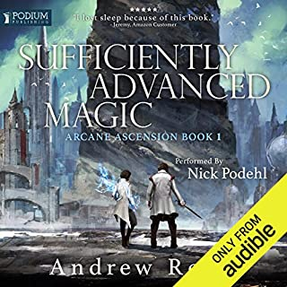 Sufficiently Advanced Magic     Arcane Ascension, Book 1              Written by:                                                                                                                                 Andrew Rowe                               Narrated by:                                                                                                                                 Nick Podehl                      Length: 21 hrs and 58 mins     333 ratings     Overall 4.7