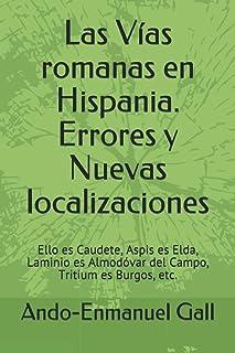 Las Vías romanas en Hispania. Errores y Nuevas localizaciones: Ello es Caudete, Aspis es Elda, Laminio es Almodóvar del Ca...