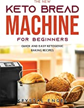 The New Keto Bread Machine for Beginners: Quick and Easy Ketogenic Baking Recipes