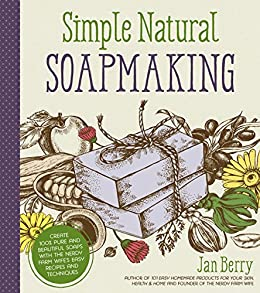 Simple & Natural Soapmaking: Create 100% Pure and Beautiful Soaps with The Nerdy Farm Wife's Easy Recipes and Techniques by [Jan Berry]