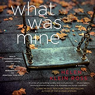 What Was Mine     A Novel              By:                                                                                                                                 Helen Klein Ross                               Narrated by:                                                                                                                                 Julia Whelan,                                                                                        Cassandra Campbell,                                                                                        Amanda Carlin,                   and others                 Length: 8 hrs and 44 mins     1,112 ratings     Overall 4.1