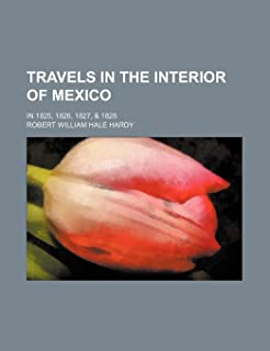 Travels in the Interior of Mexico; In 1825, 1826, 1827, & 1828