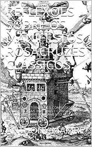 REFLEXÕES SOBRE OS MANIFESTOS ROSACRUZES CLÁSSICOS: COM FAMA FRATERNITATIS E CONFESSIO EM TEXTOS ORIGINAIS INTEGRAIS E CONSIDERAÇÕES PROFUNDAS SOBRE O ... DE CRISTÃO ROSACRUZ (Portuguese Edition)