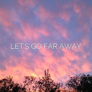 LET'S GO FAR AWAY