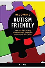 Becoming Autism Friendly: A small town's journey towards autism awareness, acceptance and inclusion. Kindle Edition
