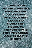LOVE YOUR FAMILY. SPEND TIME, BE KIND AND SERVE ONE ANOTHER. MAKE NO ROOM FOR REGRETS. TOMORROW IS NOT PROMISED AND TODAY IS SHORT NOTEBOOK GIFT
