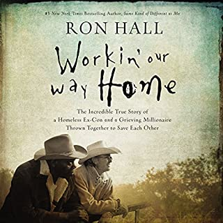 Workin' Our Way Home     The Incredible True Story of a Homeless Ex-Con and a Grieving Millionaire Thrown Together to Save Each Other              By:                                                                                                                                 Ron Hall                               Narrated by:                                                                                                                                 Barry Scott                      Length: 8 hrs and 34 mins     43 ratings     Overall 4.7