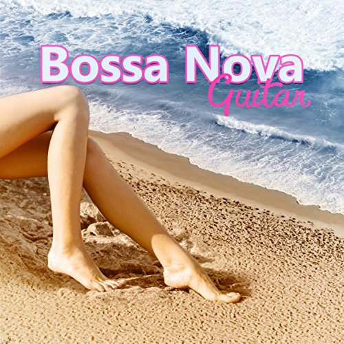 Bossa Nova Guitar - Best Relaxing Music with Guitar Sounds to Chill Out, Yoga & Deep Relaxation, Sunset Sessions with Sensual Music, Beach Party Music