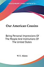 Our American Cousins: Being Personal Impressions Of The People And Institutions Of The United States