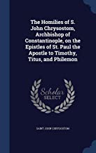 The Homilies of S. John Chrysostom, Archbishop of Constantinople, on the Epistles of St. Paul the Apostle to Timothy, Titus, and Philemon
