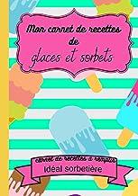 Mon carnet de recettes de glaces et sorbets : carnet de recettes à remplir idéal sorbetière: cadeau idéal fête des mères p...