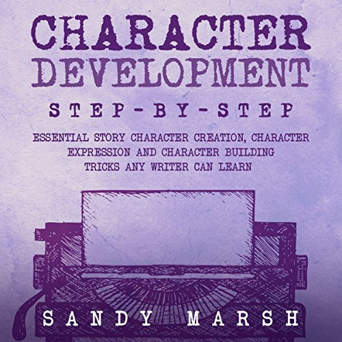 Character Development: Step-By-Step | Essential Story Character Creation, Character Expression and Character Building Tricks Any Writer Can Learn audiobook cover art